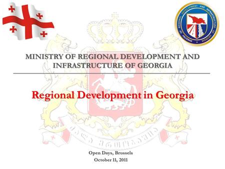 MINISTRY OF REGIONAL DEVELOPMENT AND INFRASTRUCTURE OF GEORGIA Regional Development in Georgia Open Days, Brussels October 11, 2011.