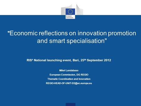 Economic reflections on innovation promotion and smart specialisation RIS³ National launching event, Bari, 25 th September 2012 Mikel Landabaso European.