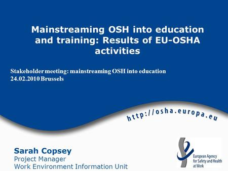 Stakeholder meeting: mainstreaming OSH into education 24.02.2010 Brussels Sarah Copsey Project Manager Work Environment Information Unit Mainstreaming.