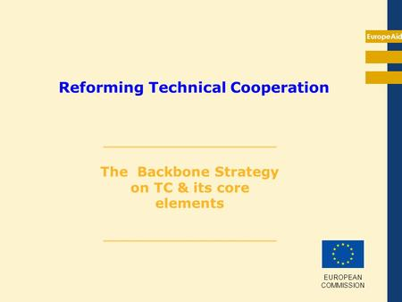 EuropeAid Reforming Technical Cooperation __________________ The Backbone Strategy on TC & its core elements __________________ EUROPEAN COMMISSION.