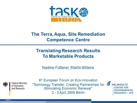 SEITE 1 The Terra, Aqua, Site Remediation Competence Centre Translating Research Results To Marketable Products Nadine Fütterer, Martin Bittens 6 th European.
