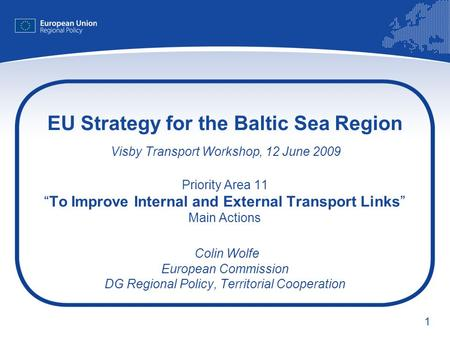 1 EU Strategy for the Baltic Sea Region Visby Transport Workshop, 12 June 2009 Priority Area 11To Improve Internal and External Transport Links Main Actions.