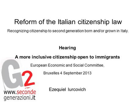 Reform of the Italian citizenship law Recognizing citizenship to second generation born and/or grown in Italy. Hearing A more inclusive citizenship open.