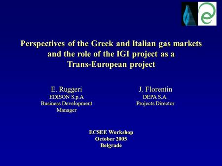 Perspectives of the Greek and Italian gas markets and the role of the IGI project as a Trans-European project ECSEE Workshop October 2005 Belgrade J. Florentin.