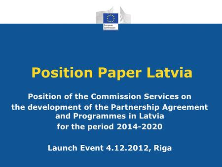 Position Paper Latvia Position of the Commission Services on the development of the Partnership Agreement and Programmes in Latvia for the period 2014-2020.