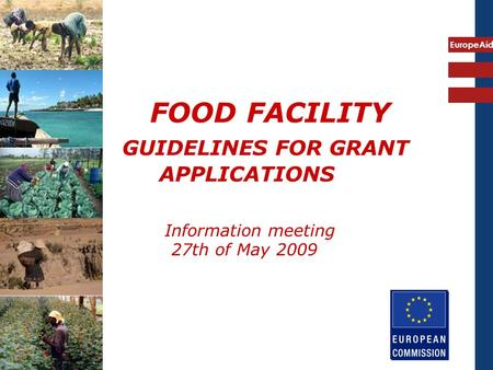 EuropeAid FOOD FACILITY GUIDELINES FOR GRANT APPLICATIONS Information meeting 27th of May 2009.