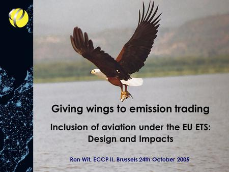 Giving wings to emission trading Inclusion of aviation under the EU ETS: Design and Impacts Ron Wit, ECCP II, Brussels 24th October 2005.