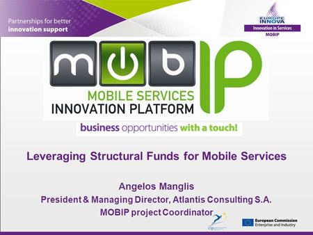 Leveraging Structural Funds for Mobile Services Angelos Manglis President & Managing Director, Atlantis Consulting S.A. MOBIP project Coordinator.