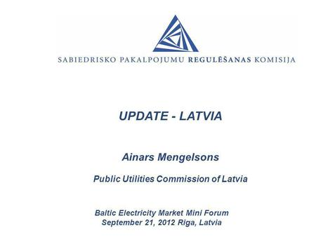 UPDATE - LATVIA Ainars Mengelsons Public Utilities Commission of Latvia Baltic Electricity Market Mini Forum September 21, 2012 Riga, Latvia.