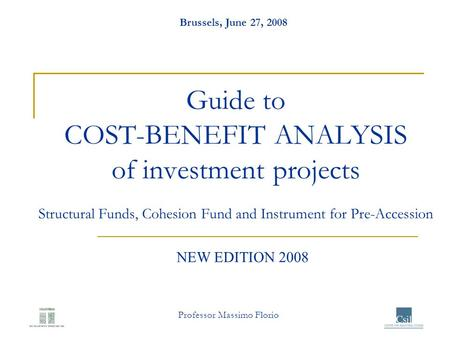 Professor Massimo Florio Guide to COST-BENEFIT ANALYSIS of investment projects Structural Funds, Cohesion Fund and Instrument for Pre-Accession Brussels,