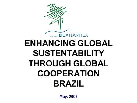 May, 2009 ENHANCING GLOBAL SUSTENTABILITY THROUGH GLOBAL COOPERATION BRAZIL.