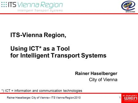 1Rainer Haselberger, City of Vienna – ITS Vienna Region 2010 ITS-Vienna Region, Using ICT* as a Tool for Intelligent Transport Systems Rainer Haselberger.
