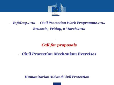 InfoDay 2012 Civil Protection Work Programme 2012 Brussels, Friday, 2 March 2012InfoDay 2012 Civil Protection Work Programme 2012 Brussels, Friday, 2 March.