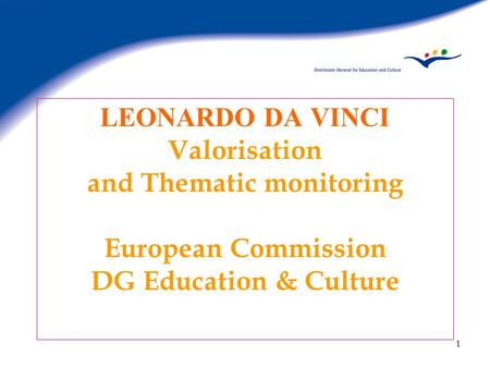 1 LEONARDO DA VINCI Valorisation and Thematic monitoring European Commission DG Education & Culture.