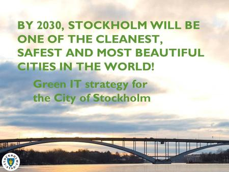 BY 2030, STOCKHOLM WILL BE ONE OF THE CLEANEST, SAFEST AND MOST BEAUTIFUL CITIES IN THE WORLD! Green IT strategy for the City of Stockholm.
