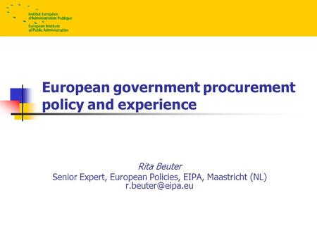 European government procurement policy and experience Rita Beuter Senior Expert, European Policies, EIPA, Maastricht (NL) © EIPA – 2008.