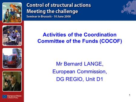 1 Activities of the Coordination Committee of the Funds (COCOF) Mr Bernard LANGE, European Commission, DG REGIO, Unit D1.
