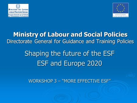 Ministry of Labour and Social Policies Directorate General for Guidance and Training Policies Shaping the future of the ESF ESF and Europe 2020 WORKSHOP.