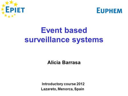 Event based surveillance systems Alicia Barrasa Introductory course 2012 Lazareto, Menorca, Spain.