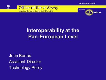 Www.e-envoy.gov.uk Interoperability at the Pan-European Level John Borras Assistant Director Technology Policy.