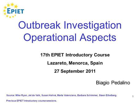 1 Outbreak Investigation Operational Aspects Source: Mike Ryan, Jet de Valk, Susan Hahné, Marta Valenciano, Barbara Schimmer, Steen Ethelberg. Previous.