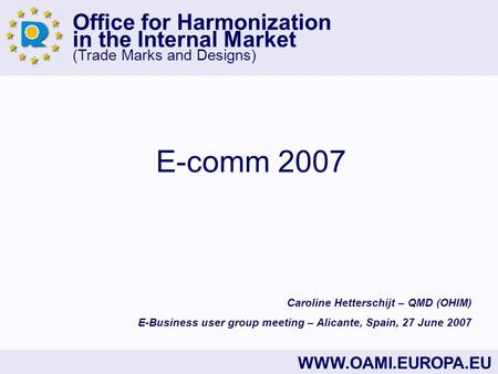 Office for Harmonization in the Internal Market (Trade Marks and Designs) WWW.OAMI.EUROPA.EU E-comm 2007 Caroline Hetterschijt – QMD (OHIM) E-Business.