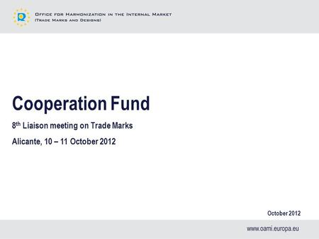 Cooperation Fund 8 th Liaison meeting on Trade Marks Alicante, 10 – 11 October 2012 October 2012.