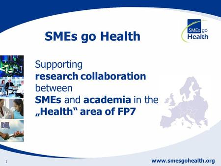 Www.smesgohealth.org 1 Supporting research collaboration between SMEs and academia in the Health area of FP7 SMEs go Health.