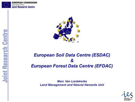 1 European Soil Data Centre (ESDAC) & European Forest Data Centre (EFDAC) Marc Van Liedekerke Land Management and Natural Harzards Unit.