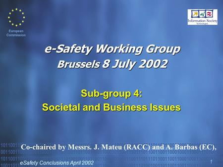 ESafety Conclusions April 2002 1 e-Safety Working Group Brussels 8 July 2002 Sub-group 4: Societal and Business Issues Co-chaired by Messrs. J. Mateu (RACC)