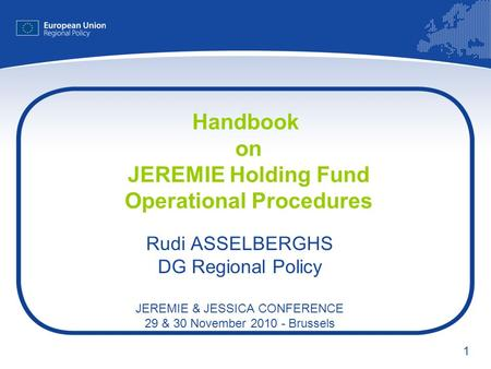 1 Handbook on JEREMIE Holding Fund Operational Procedures Rudi ASSELBERGHS DG Regional Policy JEREMIE & JESSICA CONFERENCE 29 & 30 November 2010 - Brussels.