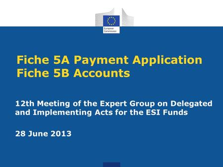 Fiche 5A Payment Application Fiche 5B Accounts 12th Meeting of the Expert Group on Delegated and Implementing Acts for the ESI Funds 28 June 2013.