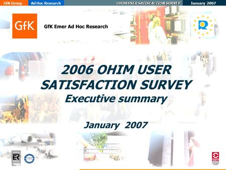 January 2007 GfK GroupAd Hoc Research OHIM USER SATISFACTION SURVEY ER- 0484/1/00 2006 OHIM USER SATISFACTION SURVEY Executive summary January 2007.