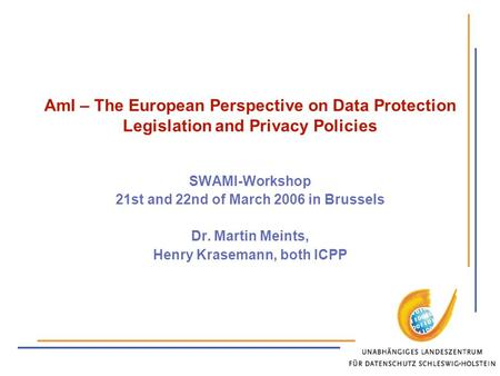 AmI – The European Perspective on Data Protection Legislation and Privacy Policies SWAMI-Workshop 21st and 22nd of March 2006 in Brussels Dr. Martin Meints,