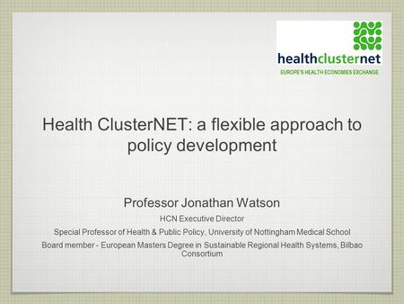 Health ClusterNET: a flexible approach to policy development Professor Jonathan Watson HCN Executive Director Special Professor of Health & Public Policy,