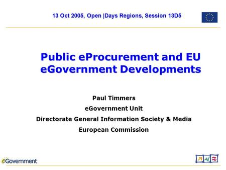 Paul Timmers eGovernment Unit Directorate General Information Society & Media European Commission Public eProcurement and EU eGovernment Developments 13.