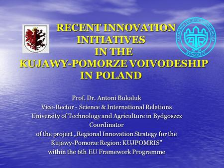 RECENT INNOVATION INITIATIVES IN THE KUJAWY-POMORZE VOIVODESHIP IN POLAND RECENT INNOVATION INITIATIVES IN THE KUJAWY-POMORZE VOIVODESHIP IN POLAND Prof.