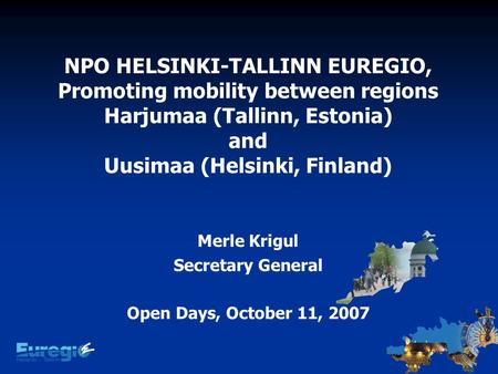 NPO HELSINKI-TALLINN EUREGIO, Promoting mobility between regions Harjumaa (Tallinn, Estonia) and Uusimaa (Helsinki, Finland) Merle Krigul Secretary General.