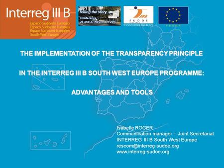 THE IMPLEMENTATION OF THE TRANSPARENCY PRINCIPLE IN THE INTERREG III B SOUTH WEST EUROPE PROGRAMME: ADVANTAGES AND TOOLS Isabelle ROGER Communication manager.