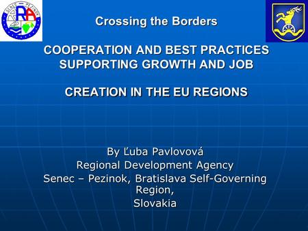 Crossing the Borders COOPERATION AND BEST PRACTICES SUPPORTING GROWTH AND JOB CREATION IN THE EU REGIONS By Ľuba Pavlovová Regional Development Agency.