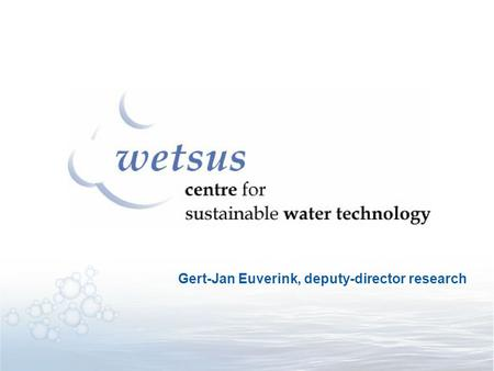 Gert-Jan Euverink, deputy-director research. First initiative in The Netherlands bridging the gap between: Bio- and separation technology Drinking water.