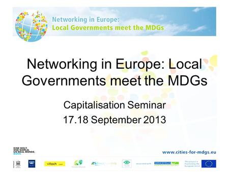 Networking in Europe: Local Governments meet the MDGs Capitalisation Seminar 17.18 September 2013.