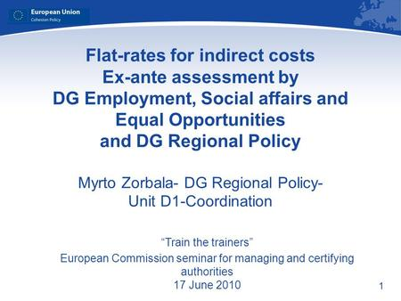 1 Flat-rates for indirect costs Ex-ante assessment by DG Employment, Social affairs and Equal Opportunities and DG Regional Policy Myrto Zorbala- DG Regional.