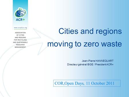 Cities and regions moving to zero waste Jean-Pierre HANNEQUART Directeur général IBGE / President ACR+ COR,Open Days, 11 October 2011.