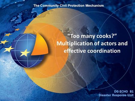 Too many cooks? Multiplication of actors and effective coordination DG ECHO B1 Disaster Response Unit The Community Civil Protection Mechanism.