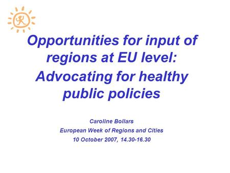 Opportunities for input of regions at EU level: Advocating for healthy public policies Caroline Bollars European Week of Regions and Cities 10 October.