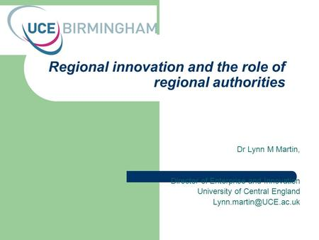Regional innovation and the role of regional authorities Dr Lynn M Martin, Director of Enterprise and Innovation University of Central England