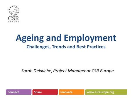Ageing and Employment Challenges, Trends and Best Practices Sarah Dekkiche, Project Manager at CSR Europe.