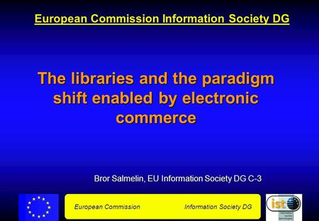 European Commission Information Society DG The libraries and the paradigm shift enabled by electronic commerce Bror Salmelin, EU Information Society DG.
