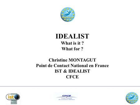 IDEALIST What is it ? What for ? Christine MONTAGUT Point de Contact National en France IST & IDEALIST CFCE.